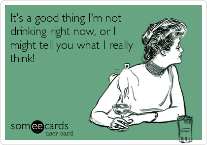 It's a good thing I'm not drinking right now, or I might tell you what I really think!