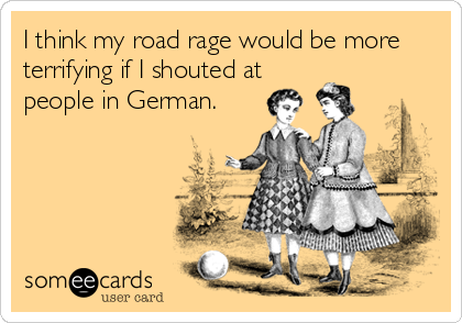 I think my road rage would be more terrifying if I shouted at people in German.