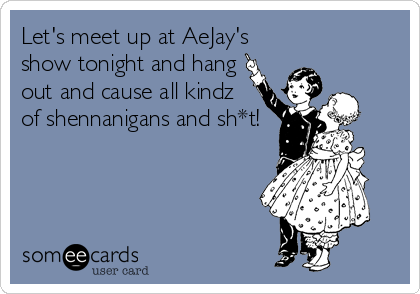 Let's meet up at AeJay's show tonight and hang out and cause all kindz of shennanigans and sh*t!