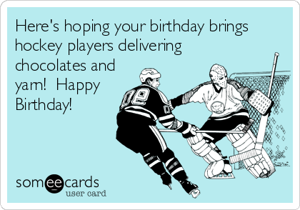 Here's hoping your birthday brings hockey players delivering chocolates and yarn!  Happy Birthday!