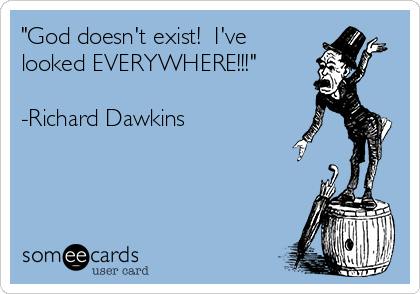 """God doesn't exist!  I've looked EVERYWHERE!!!""  -Richard Dawkins"