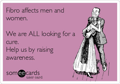 Fibro affects men and women.   We are ALL looking for a cure.  Help us by raising awareness.