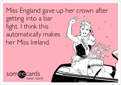 Miss England gave up her crown after getting into a bar fight. I think this automatically makes her Miss Ireland.