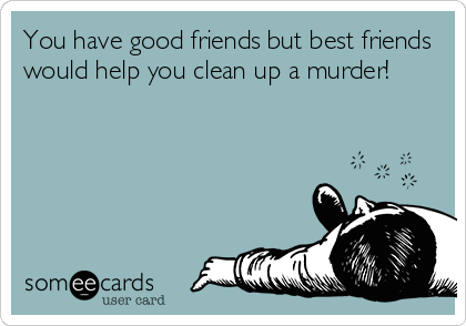 You have good friends but best friends would help you clean up a murder!