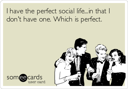 I have the perfect social life...in that I don't have one. Which is perfect.