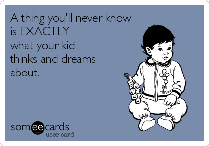 A thing you'll never know is EXACTLY what your kid thinks and dreams about.