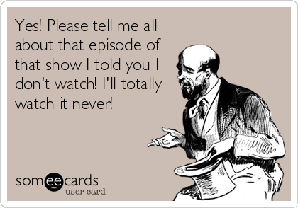 Yes! Please tell me all about that episode of that show I told you I don't watch! I'll totally watch it never!