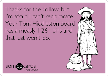 Thanks for the Follow, but I'm afraid I can't reciprocate. Your Tom Hiddleston board has a measly 1,261 pins and that just won't do.