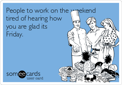 People to work on the weekend tired of hearing how you are glad its Friday.
