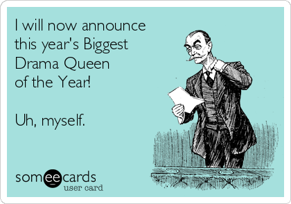 I will now announce  this year's Biggest  Drama Queen  of the Year!    Uh, myself.