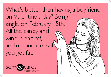 What's better than having a boyfriend on Valentine's day? Being single on February 15th. All the candy and wine is half off, and no one cares if you get fat.