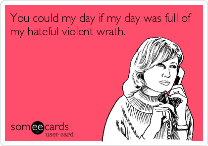 You could my day if my day was full of my hateful violent wrath.