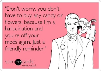 """Don't worry, you don't have to buy any candy or flowers, because I'm a hallucination and you're off your meds again. Just a friendly reminder."""