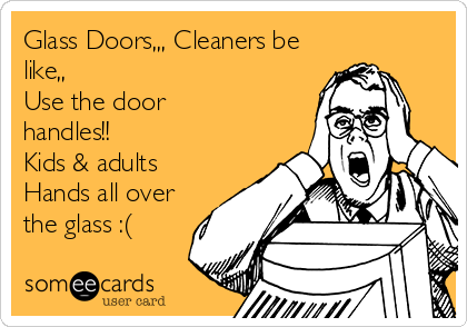 Glass Doors,,, Cleaners be like,,  Use the door handles!! Kids & adults Hands all over the glass :(