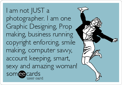 I am not JUST a photographer. I am one Graphic Designing, Prop making, business running copyright enforcing, smile making, computer savvy, account keeping, smart, sexy and amazing woman!