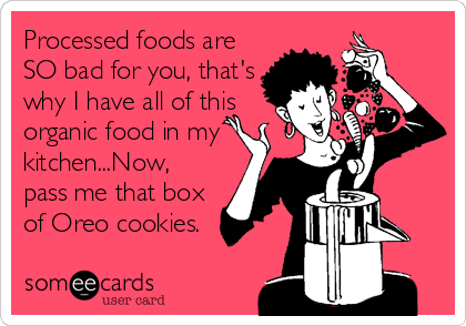 Processed foods are SO bad for you, that's why I have all of this organic food in my kitchen...Now, pass me that box of Oreo cookies.