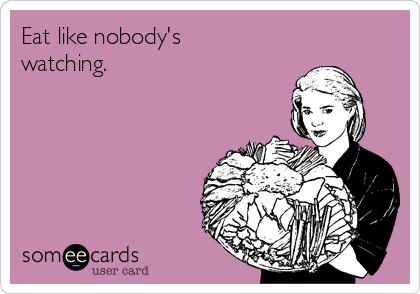Eat like nobody's watching.