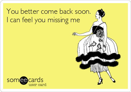 You better come back soon. I can feel you missing me