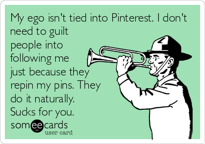 My ego isn't tied into Pinterest. I don't need to guilt people into following me just because they  repin my pins. They  do it naturally.  Sucks for you.
