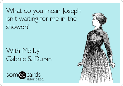 What do you mean Joseph isn't waiting for me in the shower?   With Me by  Gabbie S. Duran