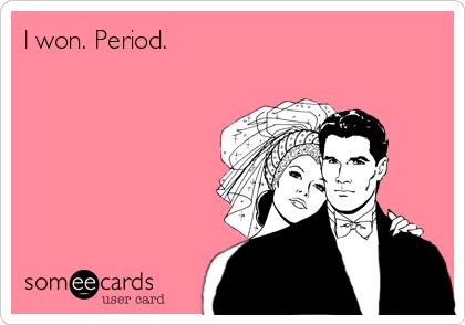I won. Period.