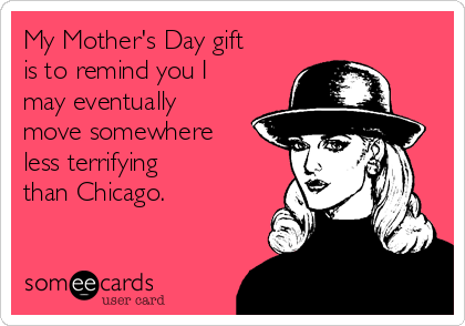 My Mother's Day gift is to remind you I may eventually  move somewhere less terrifying  than Chicago.