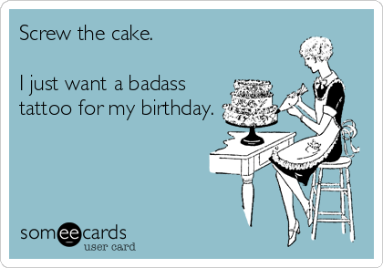 Screw the cake.  I just want a badass tattoo for my birthday.
