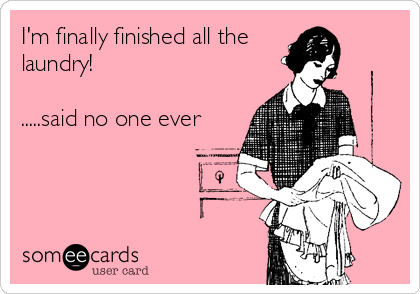 I'm finally finished all the laundry!  .....said no one ever
