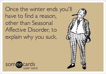 Once the winter ends you'll have to find a reason, other than Seasonal Affective Disorder, to explain why you suck.