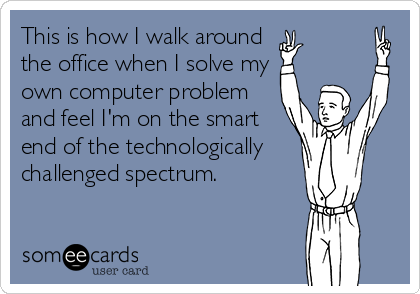 This is how I walk around the office when I solve my own computer problem and feel I'm on the smart end of the technologically challenged spectrum.