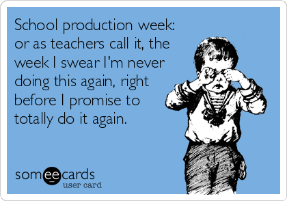School production week: or as teachers call it, the week I swear I'm never doing this again, right before I promise to totally do it again.