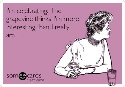 I'm celebrating. The grapevine thinks I'm more interesting than I really am.