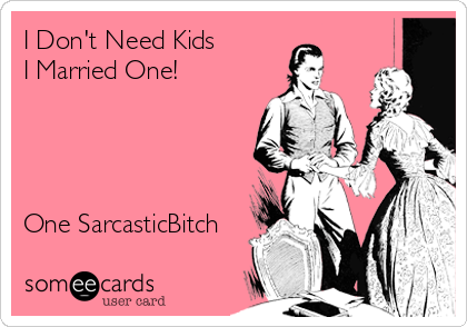 I Don't Need Kids I Married One!     One SarcasticBitch