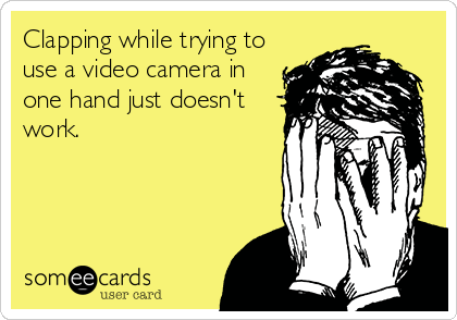 Clapping while trying to use a video camera in one hand just doesn't work.