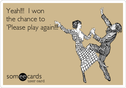 Yeah!!!  I won the chance to 'Please play again!!!'