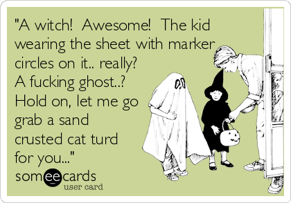 """A witch!  Awesome!  The kid wearing the sheet with marker circles on it.. really?  A fucking ghost..?  Hold on, let me go grab a sand crusted cat turd for you..."""