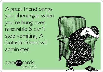 A great friend brings you phenergan when you're hung over, miserable & can't stop vomiting. A fantastic friend will administer