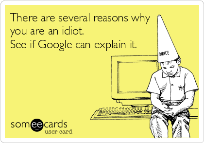There are several reasons why you are an idiot. See if Google can explain it.