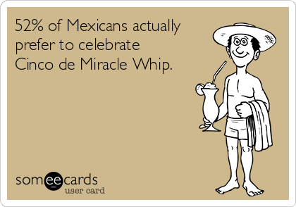 52% of Mexicans actually prefer to celebrate  Cinco de Miracle Whip.