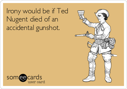Irony would be if Ted  Nugent died of an  accidental gunshot.