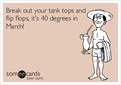 Break out your tank tops and flip flops, it's 40 degrees in March!