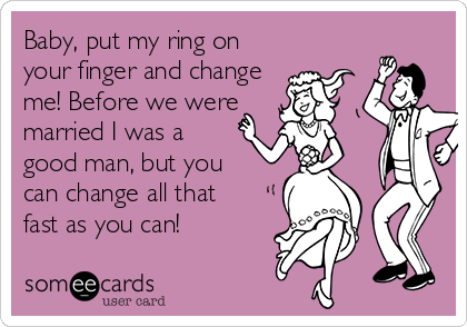 Baby, put my ring on your finger and change me! Before we were married I was a good man, but you  can change all that fast as you can!