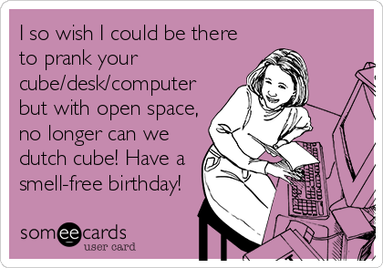 I so wish I could be there to prank your  cube/desk/computer but with open space, no longer can we dutch cube! Have a smell-free birthday!