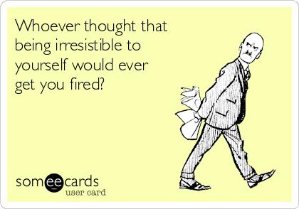 Whoever thought that being irresistible to yourself would ever get you fired?