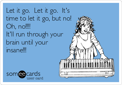 Let it go.  Let it go.  It's time to let it go, but no! Oh, no!!!! It'll run through your brain until your insane!!!