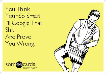 You Think  Your So Smart  I'll Google That Shit And Prove You Wrong.