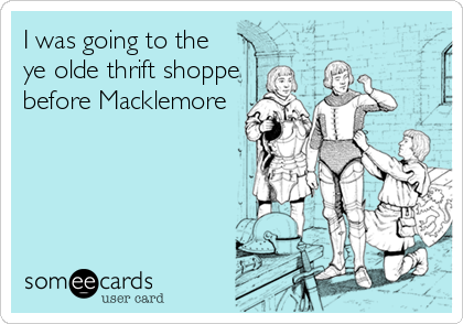 I was going to the ye olde thrift shoppe before Macklemore
