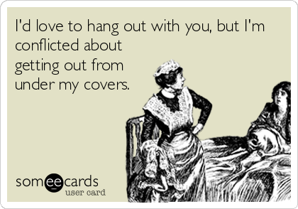 I'd love to hang out with you, but I'm conflicted about getting out from under my covers.