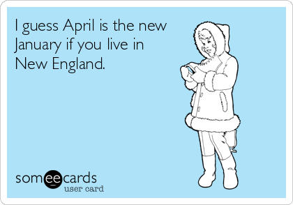 I guess April is the new January if you live in New England.