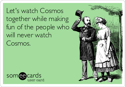 Let's watch Cosmos together while making fun of the people who will never watch Cosmos.
